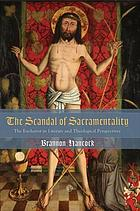 Scandal of Sacramentality : the Eucharist in Literary and Theological Perspectives.