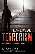 Lone wolf terrorism : understanding the growing threat