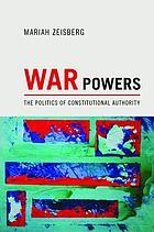 War Powers : The Politics of Constitutional Authority.