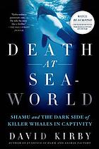 Death at SeaWorld : Shamu and the dark side of killer whales in captivity