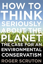 How to think seriously about the planet : the case for an environmental conservatism