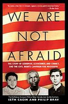 We are not afraid : the story of Goodman, Schwerner, and Chaney and the civil rights campaign for Mississippi
