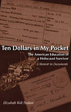 Ten dollars in my pocket : the American education of a Holocaust survivor : a memoir in documents