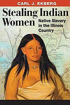 Stealing Indian women : native slavery in the Illinois Country