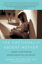 The emotionally absent mother : a guide to self-healing and getting the love you missed