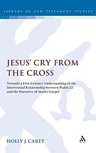 Jesus' cry from the cross : towards a first-century understanding of the intertextual relationship between Psalm 22 and the narrative of Mark's Gospel