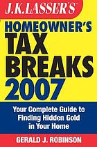 J.K. Lasser's homeowner's tax breaks 2007 : your complete guide to finding hidden gold in your home