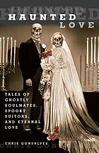 Haunted love : tales of ghostly soulmates, spooky suitors, and eternal love