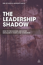 The leadership shadow : how to recognize and avoid derailment, hubris and overdrive
