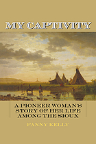 My captivity : a pioneer woman's story of her life among the Sioux