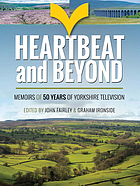 Heartbeat and Beyond : Memoirs of 50 Years of Yorkshire Television.