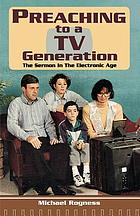 Preaching to a TV generation : the sermon in the electronic age