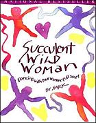 Succulent wild woman : dancing with your wonder-full self!