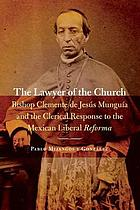 The lawyer of the church : Bishop Clemente de Jesús Munguía and the clerical response to the Mexican Liberal Reforma