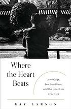 Where the heart beats : John Cage, Zen Buddhism, and the inner life of artists