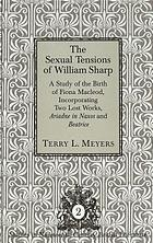 The sexual tensions of William Sharp : a study of the birth of Fiona Macleod, incorporating two lost works, Ariadne in Naxos and