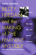 Betty Friedan and the making of The feminine mystique : the American left, the cold war, and modern feminism with a new preface by the author