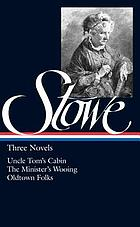 Three novels : Uncle Tom's cabin, or, Life among the lowly ; The minister's wooing ; Oldtown folks