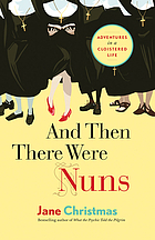 And then there were nuns : adventures in a cloistered life