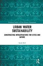 Urban water sustainability : constructing infrastructure for cities and nature