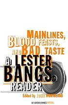 Mainlines, blood feasts, and bad taste : a Lester Bangs reader