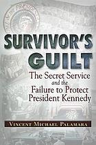 Survivor's guilt : the Secret Service and the failure to protect President Kennedy