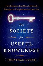 The Society for Useful Knowledge : how Benjamin Franklin and friends brought the Enlightenment to America