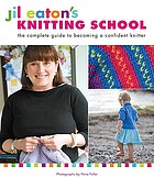 Jil Eaton's knitting school : the complete guide to becoming a confident knitter