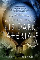 Exploring Philip Pullman's His dark materials : an unauthorized adventure through The golden compass, the subtle knife, and the amber spyglass