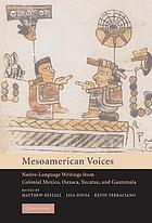 Mesoamerican voices : native-language writings from Colonial Mexico, Oaxaca, Yucatan, and Guatemala