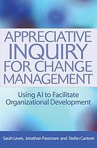 Appreciative inquiry for change management : using AI to facilitate organizational development