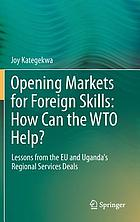 Opening Markets for Foreign Skills: How Can the WTO Help? : Lessons from the EU and Uganda's Regional Services Deals