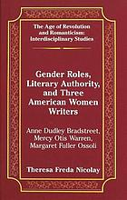 Gender roles, literary authority, and three American women writers : Anne Dudley Bradstreet, Mercy Otis Warren, Margaret Fuller Ossoli