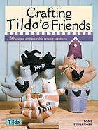 Crafting Tilda's friends : [30 unique projects featuring adorable creations]