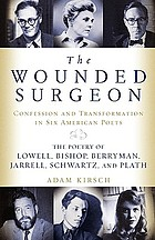 The wounded surgeon : confession and transformation in six American poets : Robert Lowell, Elizabeth Bishop, John Berryman, Randall Jarrell, Delmore Schwartz, and Sylvia Plath