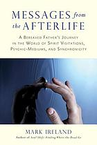 Messages from the afterlife : a bereaved father's journey in the world of spirit visitations, psychic-mediums, and synchronicity