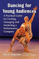 Dancing for young audiences : a practical guide to creating, managing and marketing a performance company