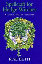 Spellcraft for hedge witches : a guide to healing our lives