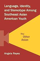 Language, identity, and stereotype among Southeast Asian American youth : the other Asian