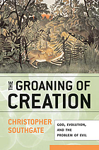 The groaning of creation : God, evolution, and the problem of evil