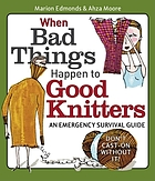 When bad things happen to good knitters : an emergency survival guide