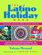 The Latino holiday book : from Cinco de Mayo to Día de los Muertos-- the celebrations and traditions of Hispanic-Americans