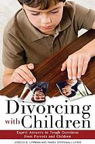 Divorcing with children : expert answers to tough questions from parents and children