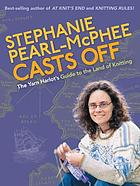 Stephanie Pearl-McPhee casts off : the yarn harlot's guide to the land of knitting.