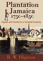 Plantation Jamaica, 1750-1850 : capital and control in a colonial economy