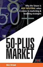 The 50-plus market : why the future is age neutral when it comes to marketing & branding strategies