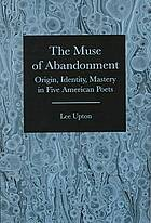 The muse of abandonment : origin, identity, mastery, in five American poets