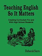 Teaching English so it matters : creating curriculum for and with high school students