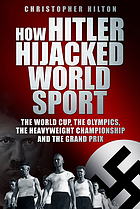 How Hitler hijacked world sport : the World Cup, the Olympics, the Heavyweight Championship and the Grand Prix