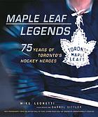 Maple Leaf legends : 75 years of Toronto's hockey heroes